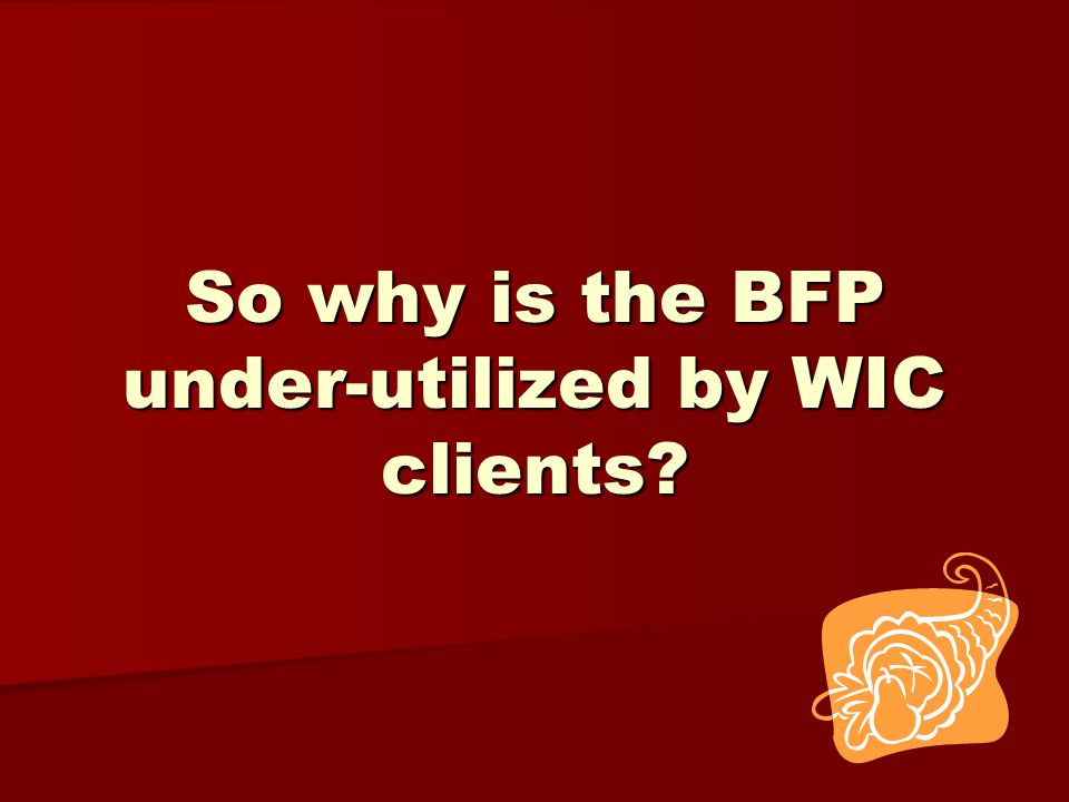 So why is the BFP under-utilized by WIC clients?
