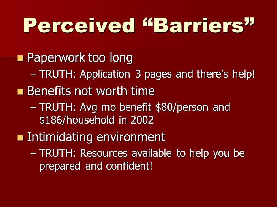 """Perceived """"Barriers"""" Paperwork too long Paperwork too long –TRUTH: Application 3 pages and there's help! Benefits not worth time Benefits not worth ti"""
