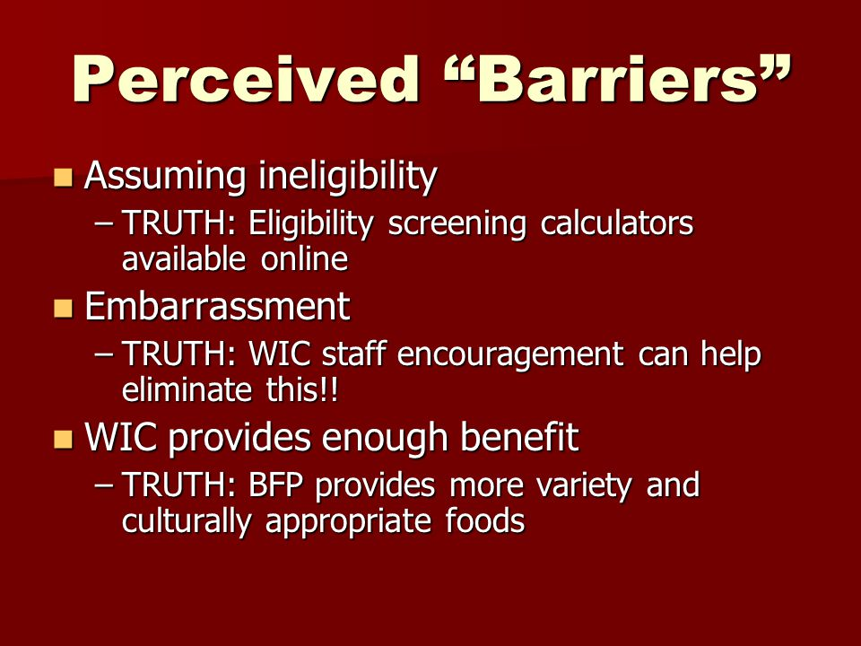 Perceived Barriers Assuming ineligibility Assuming ineligibility –TRUTH: Eligibility screening calculators available online Embarrassment Embarrassment –TRUTH: WIC staff encouragement can help eliminate this!.
