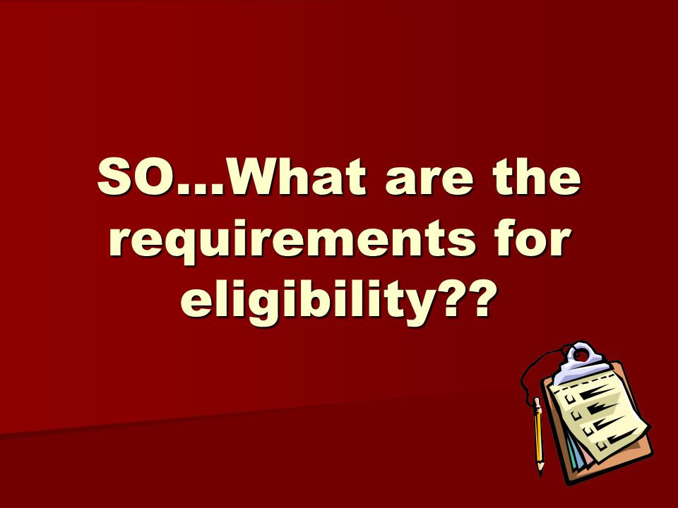SO…What are the requirements for eligibility??