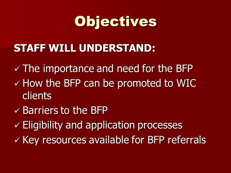 Objectives STAFF WILL UNDERSTAND: The importance and need for the BFP The importance and need for the BFP How the BFP can be promoted to WIC clients H