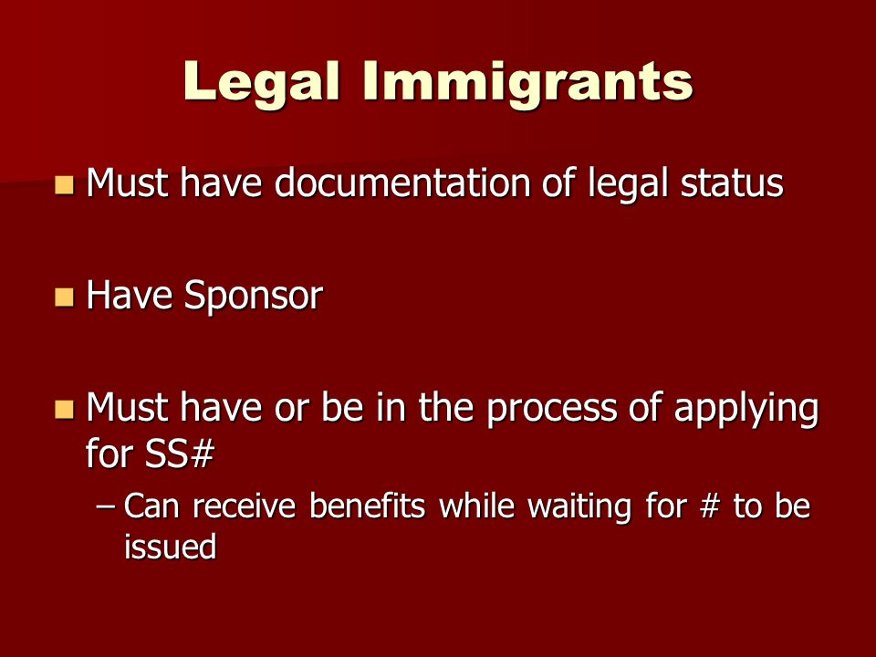Legal Immigrants Must have documentation of legal status Must have documentation of legal status Have Sponsor Have Sponsor Must have or be in the process of applying for SS# Must have or be in the process of applying for SS# –Can receive benefits while waiting for # to be issued
