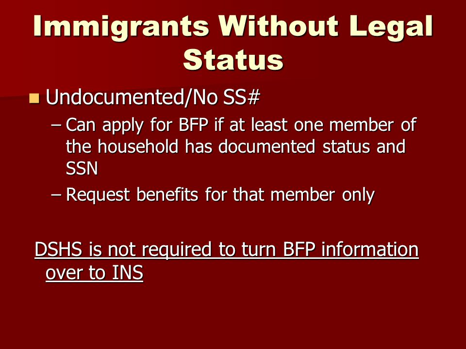 Immigrants Without Legal Status Undocumented/No SS# Undocumented/No SS# –Can apply for BFP if at least one member of the household has documented stat