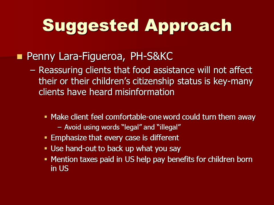 Suggested Approach Penny Lara-Figueroa, PH-S&KC Penny Lara-Figueroa, PH-S&KC –Reassuring clients that food assistance will not affect their or their children's citizenship status is key-many clients have heard misinformation  Make client feel comfortable-one word could turn them away –Avoid using words legal and illegal  Emphasize that every case is different  Use hand-out to back up what you say  Mention taxes paid in US help pay benefits for children born in US