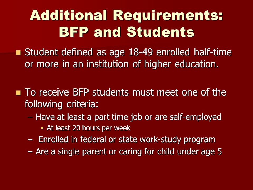 Additional Requirements: BFP and Students Student defined as age 18-49 enrolled half-time or more in an institution of higher education. Student defin