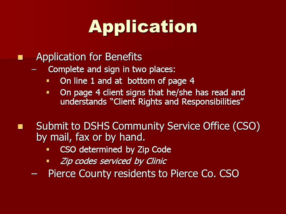 Application Application for Benefits Application for Benefits –Complete and sign in two places:  On line 1 and at bottom of page 4  On page 4 client signs that he/she has read and understands Client Rights and Responsibilities Submit to DSHS Community Service Office (CSO) by mail, fax or by hand.