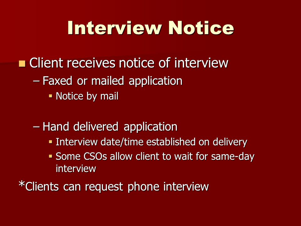 Interview Notice Client receives notice of interview Client receives notice of interview –Faxed or mailed application  Notice by mail –Hand delivered application  Interview date/time established on delivery  Some CSOs allow client to wait for same-day interview * Clients can request phone interview