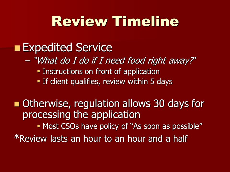 Review Timeline Expedited Service Expedited Service – What do I do if I need food right away  Instructions on front of application  If client qualifies, review within 5 days Otherwise, regulation allows 30 days for processing the application Otherwise, regulation allows 30 days for processing the application  Most CSOs have policy of As soon as possible * Review lasts an hour to an hour and a half