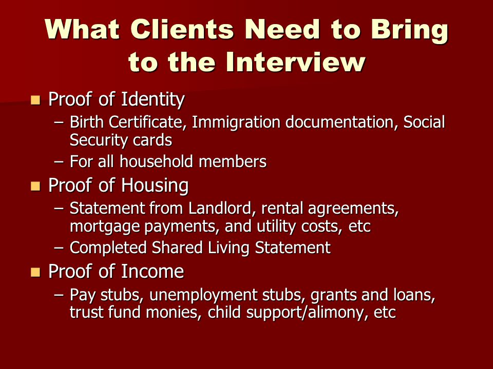 What Clients Need to Bring to the Interview Proof of Identity Proof of Identity –Birth Certificate, Immigration documentation, Social Security cards –