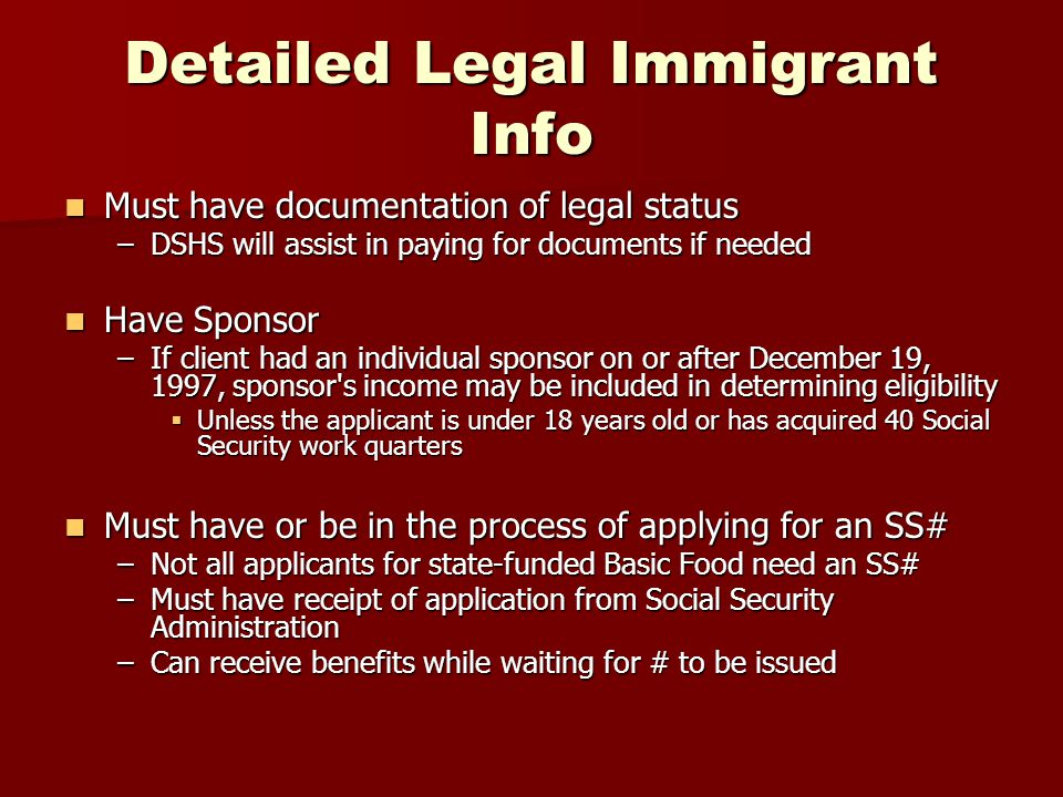 Detailed Legal Immigrant Info Must have documentation of legal status Must have documentation of legal status –DSHS will assist in paying for documents if needed Have Sponsor Have Sponsor –If client had an individual sponsor on or after December 19, 1997, sponsor s income may be included in determining eligibility  Unless the applicant is under 18 years old or has acquired 40 Social Security work quarters Must have or be in the process of applying for an SS# Must have or be in the process of applying for an SS# –Not all applicants for state-funded Basic Food need an SS# –Must have receipt of application from Social Security Administration –Can receive benefits while waiting for # to be issued