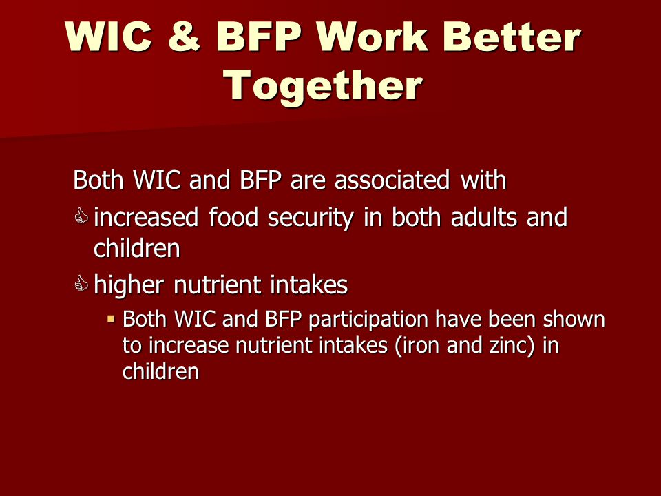 WIC & BFP Work Better Together Both WIC and BFP are associated with  increased food security in both adults and children  higher nutrient intakes  Both WIC and BFP participation have been shown to increase nutrient intakes (iron and zinc) in children