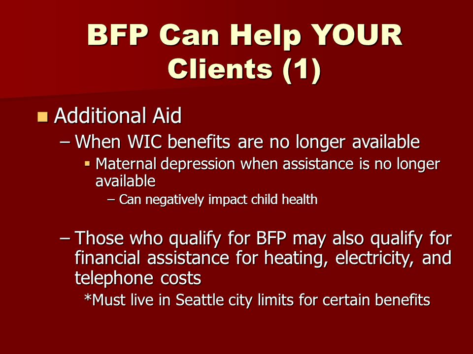 BFP Can Help YOUR Clients (1) Additional Aid Additional Aid –When WIC benefits are no longer available  Maternal depression when assistance is no longer available –Can negatively impact child health –Those who qualify for BFP may also qualify for financial assistance for heating, electricity, and telephone costs *Must live in Seattle city limits for certain benefits