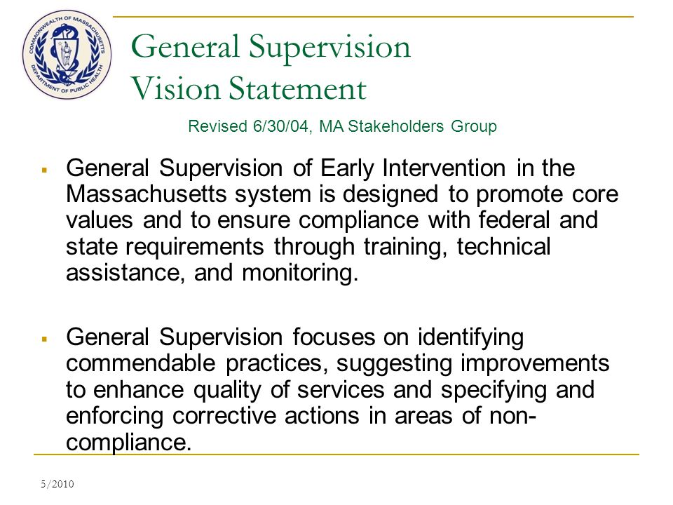 5/2010 General Supervision Vision Statement  General Supervision of Early Intervention in the Massachusetts system is designed to promote core values and to ensure compliance with federal and state requirements through training, technical assistance, and monitoring.