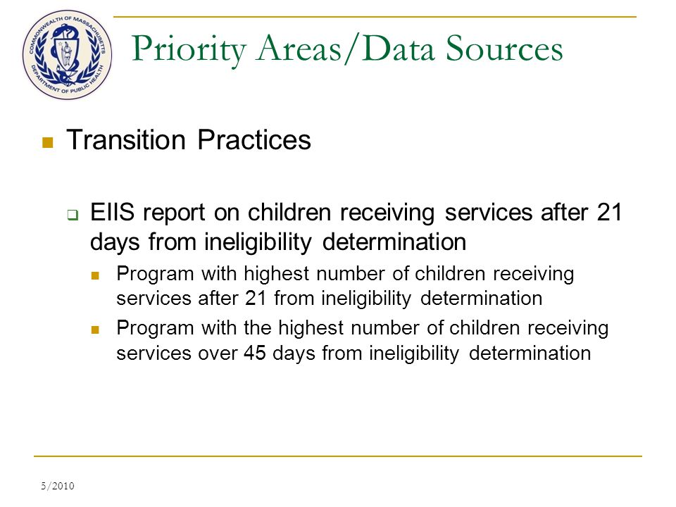 5/2010 Priority Areas/Data Sources Transition Practices  EIIS report on children receiving services after 21 days from ineligibility determination Program with highest number of children receiving services after 21 from ineligibility determination Program with the highest number of children receiving services over 45 days from ineligibility determination