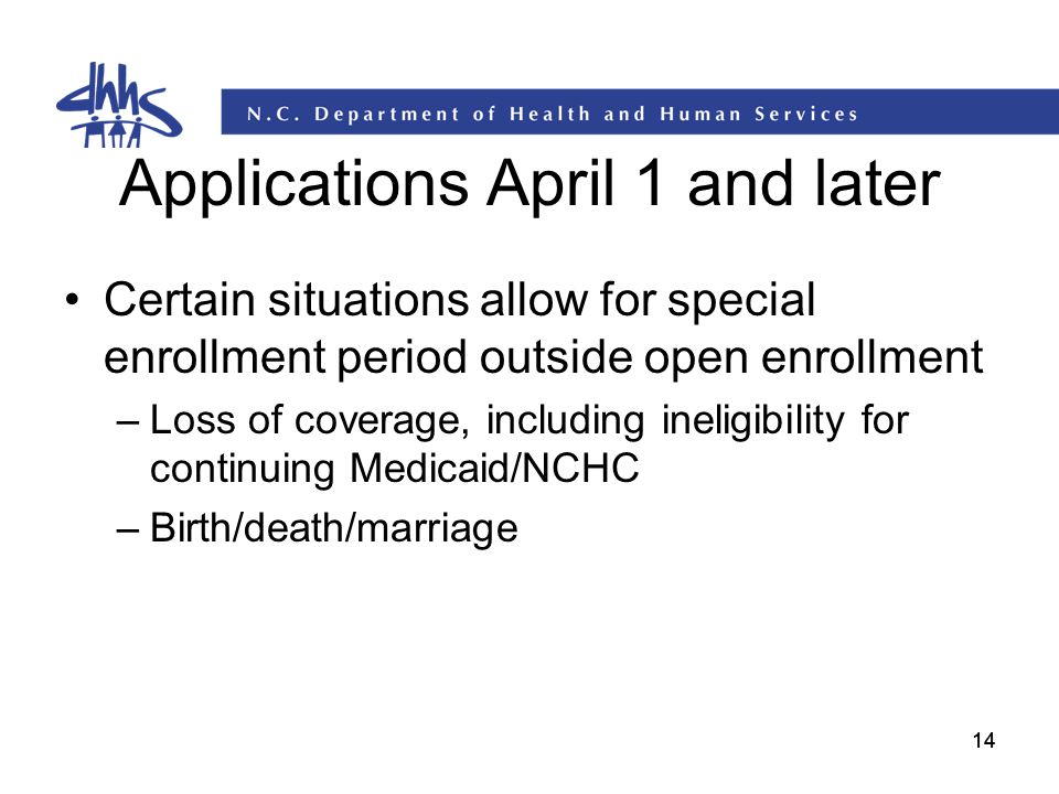 14 Applications April 1 and later Certain situations allow for special enrollment period outside open enrollment –Loss of coverage, including ineligib