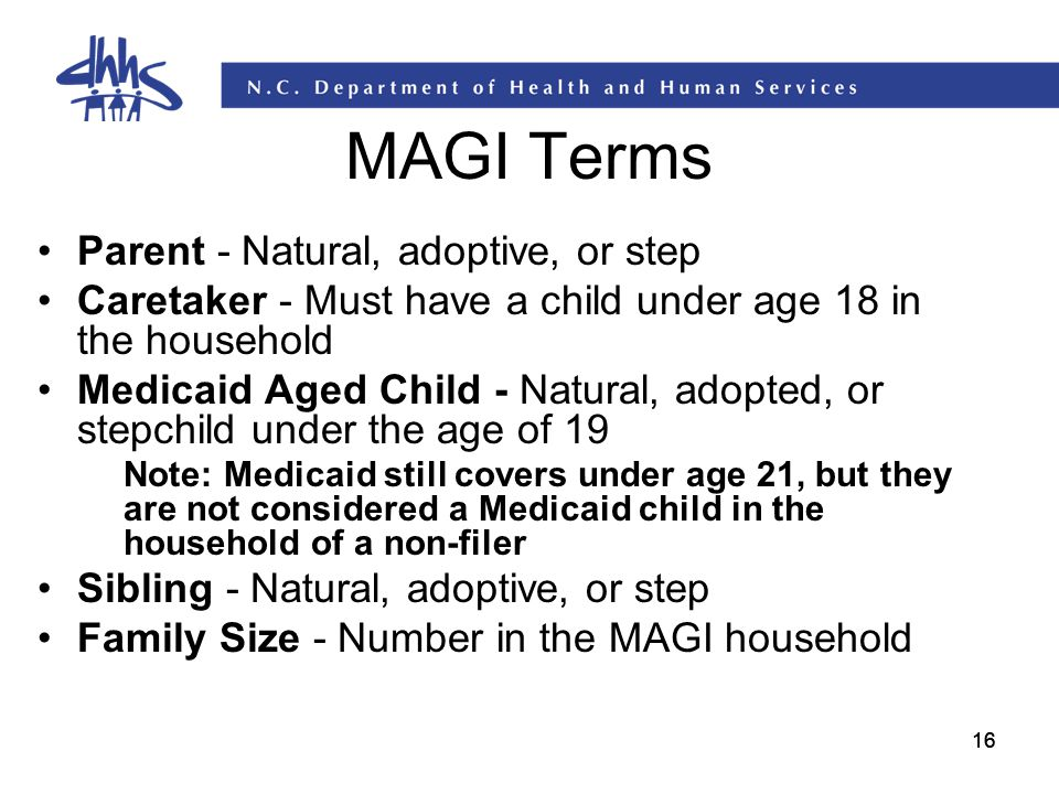 16 MAGI Terms Parent - Natural, adoptive, or step Caretaker - Must have a child under age 18 in the household Medicaid Aged Child - Natural, adopted,
