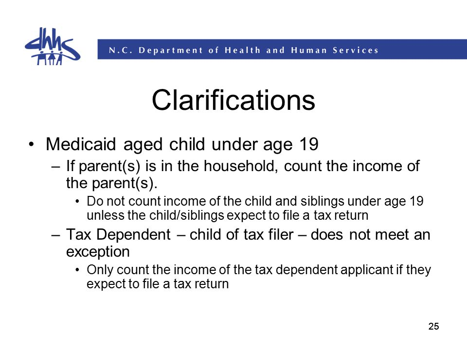 25 Clarifications Medicaid aged child under age 19 –If parent(s) is in the household, count the income of the parent(s). Do not count income of the ch