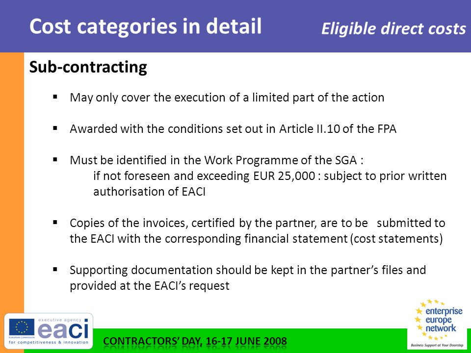 Cost categories in detail Eligible direct costs Sub-contracting  May only cover the execution of a limited part of the action  Awarded with the conditions set out in Article II.10 of the FPA  Must be identified in the Work Programme of the SGA : if not foreseen and exceeding EUR 25,000 : subject to prior written authorisation of EACI  Copies of the invoices, certified by the partner, are to be submitted to the EACI with the corresponding financial statement (cost statements)  Supporting documentation should be kept in the partner's files and provided at the EACI's request