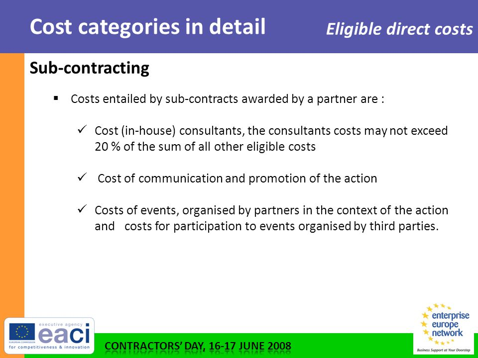 Cost categories in detail Eligible direct costs Sub-contracting  Costs entailed by sub-contracts awarded by a partner are : Cost (in-house) consultants, the consultants costs may not exceed 20 % of the sum of all other eligible costs Cost of communication and promotion of the action Costs of events, organised by partners in the context of the action and costs for participation to events organised by third parties.