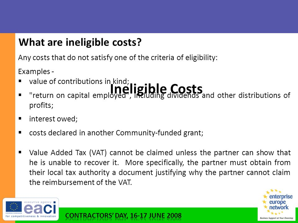 Any costs that do not satisfy one of the criteria of eligibility: Examples -  value of contributions in kind;  return on capital employed , including dividends and other distributions of profits;  interest owed;  costs declared in another Community-funded grant;  Value Added Tax (VAT) cannot be claimed unless the partner can show that he is unable to recover it.