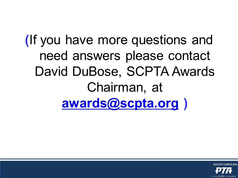 (If you have more questions and need answers please contact David DuBose, SCPTA Awards Chairman, at awards@scpta.org ) awards@scpta.org