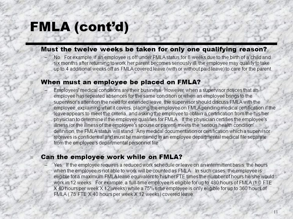 11 FMLA (cont'd) n Must the twelve weeks be taken for only one qualifying reason.