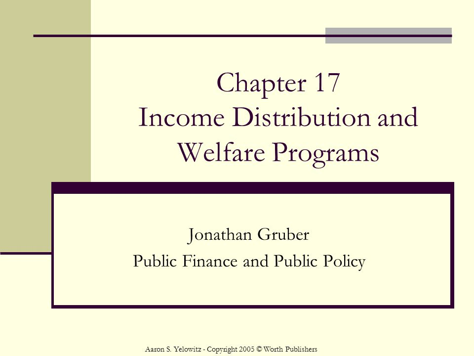 Chapter 17 Income Distribution and Welfare Programs Jonathan Gruber Public Finance and Public Policy Aaron S. Yelowitz - Copyright 2005 © Worth Publis