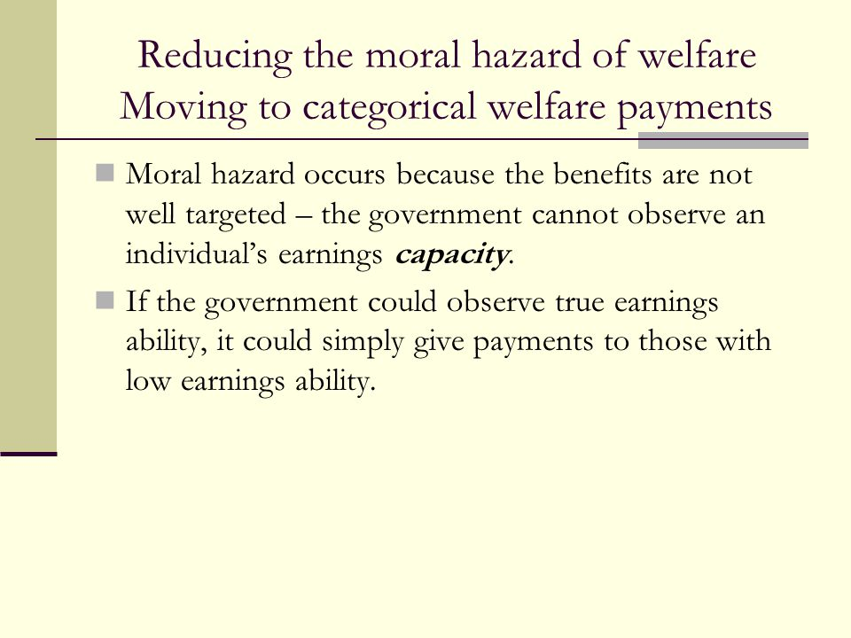 Reducing the moral hazard of welfare Moving to categorical welfare payments Moral hazard occurs because the benefits are not well targeted – the gover