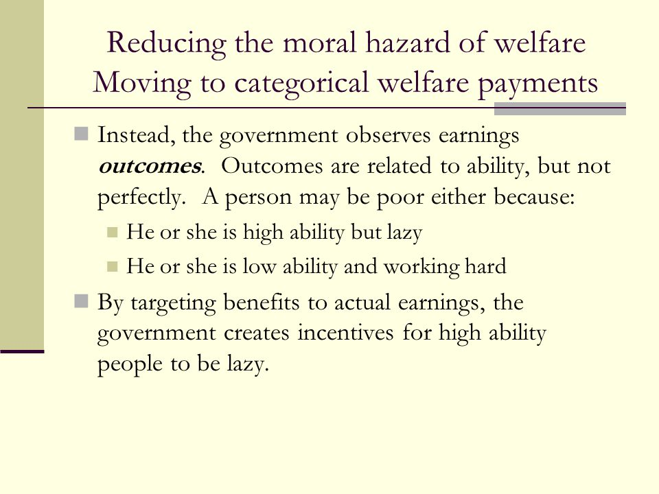 Reducing the moral hazard of welfare Moving to categorical welfare payments Instead, the government observes earnings outcomes. Outcomes are related t