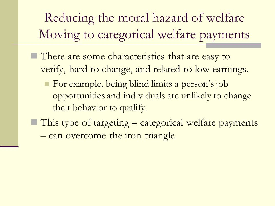 Reducing the moral hazard of welfare Moving to categorical welfare payments There are some characteristics that are easy to verify, hard to change, an