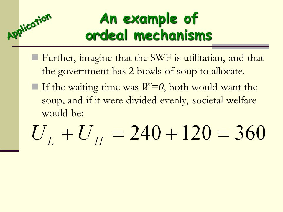An example of ordeal mechanisms Further, imagine that the SWF is utilitarian, and that the government has 2 bowls of soup to allocate. If the waiting