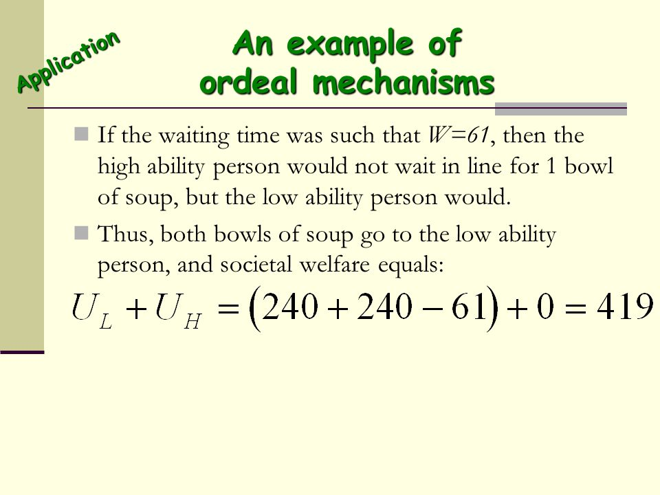 An example of ordeal mechanisms If the waiting time was such that W=61, then the high ability person would not wait in line for 1 bowl of soup, but th