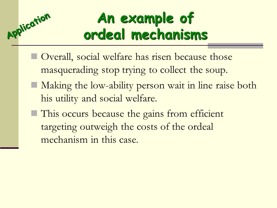 An example of ordeal mechanisms Overall, social welfare has risen because those masquerading stop trying to collect the soup. Making the low-ability p