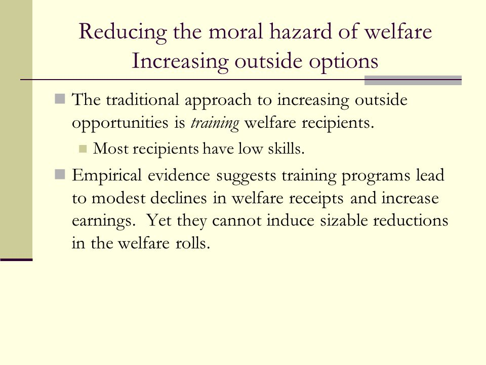 Reducing the moral hazard of welfare Increasing outside options The traditional approach to increasing outside opportunities is training welfare recip