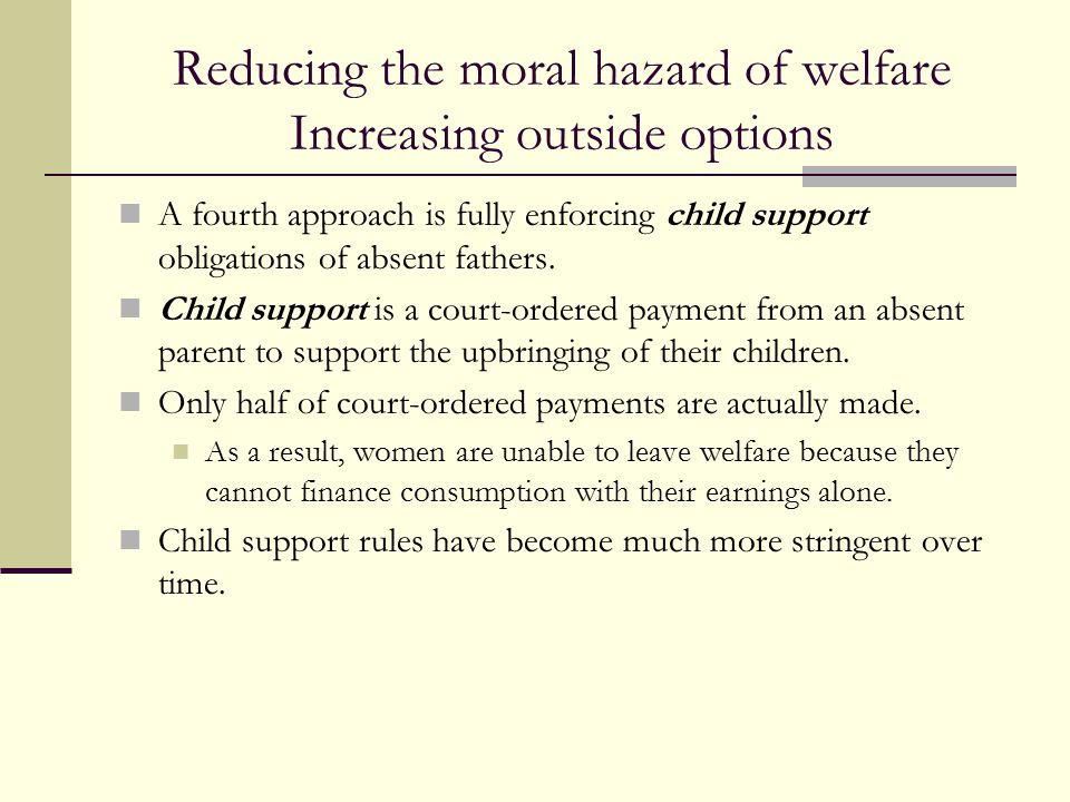 Reducing the moral hazard of welfare Increasing outside options A fourth approach is fully enforcing child support obligations of absent fathers. Chil