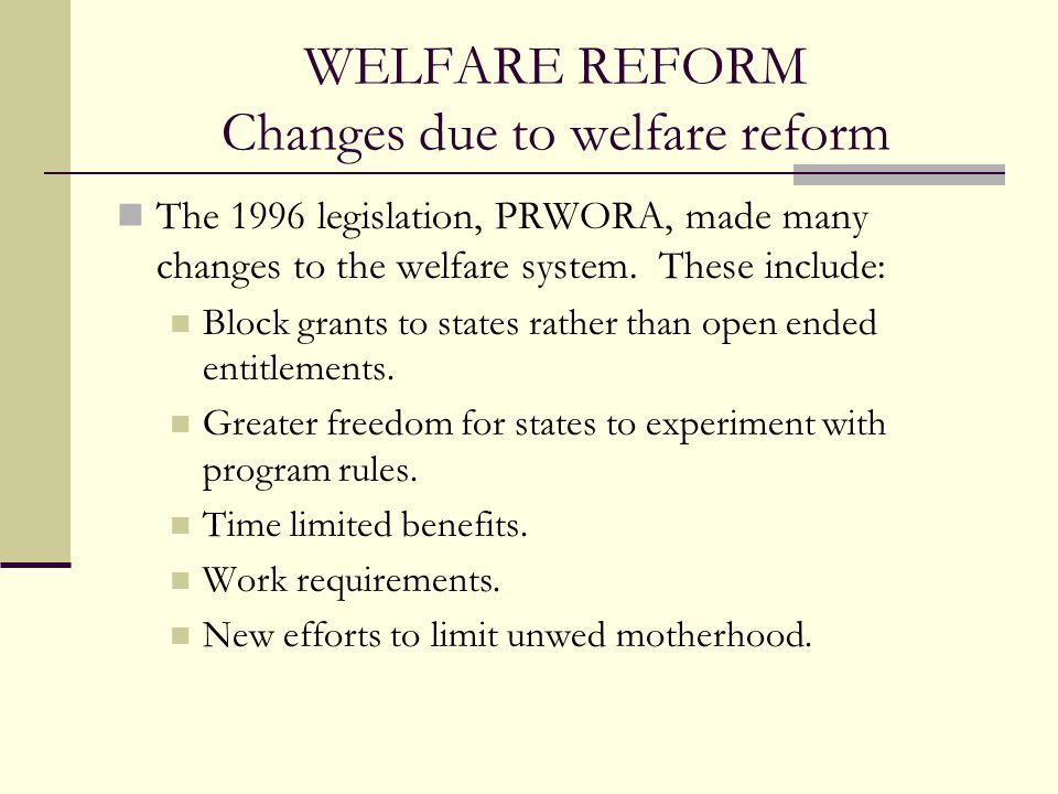 WELFARE REFORM Changes due to welfare reform The 1996 legislation, PRWORA, made many changes to the welfare system. These include: Block grants to sta