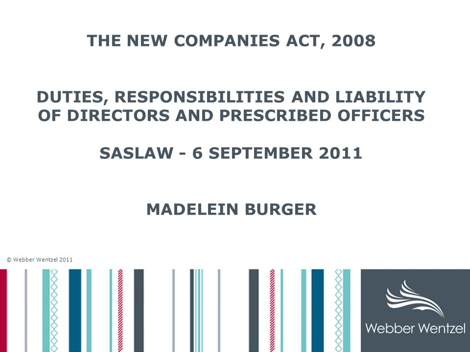 © Webber Wentzel 2011 THE NEW COMPANIES ACT, 2008 DUTIES, RESPONSIBILITIES AND LIABILITY OF DIRECTORS AND PRESCRIBED OFFICERS SASLAW - 6 SEPTEMBER 2011 MADELEIN BURGER