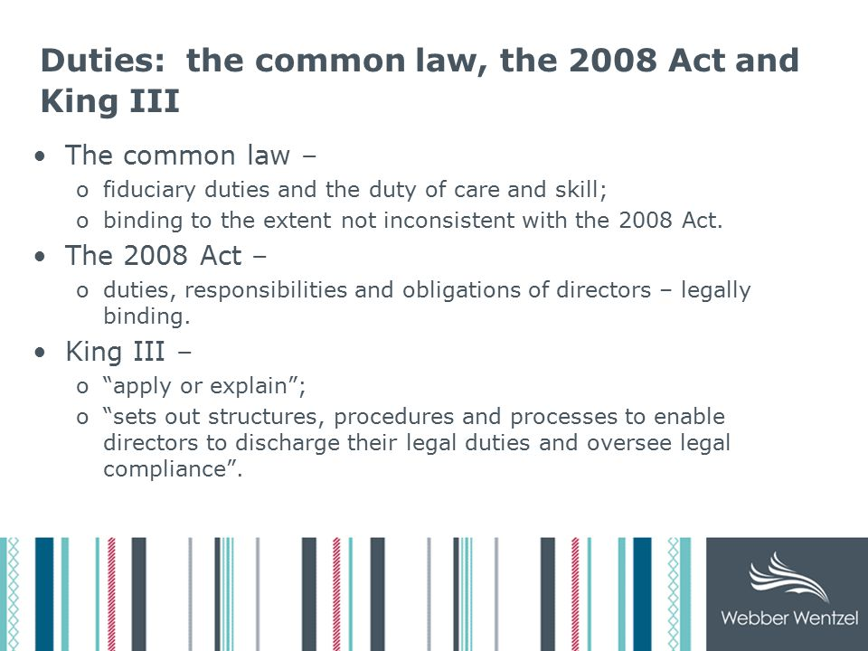 Duties: the common law, the 2008 Act and King III The common law – ofiduciary duties and the duty of care and skill; obinding to the extent not inconsistent with the 2008 Act.