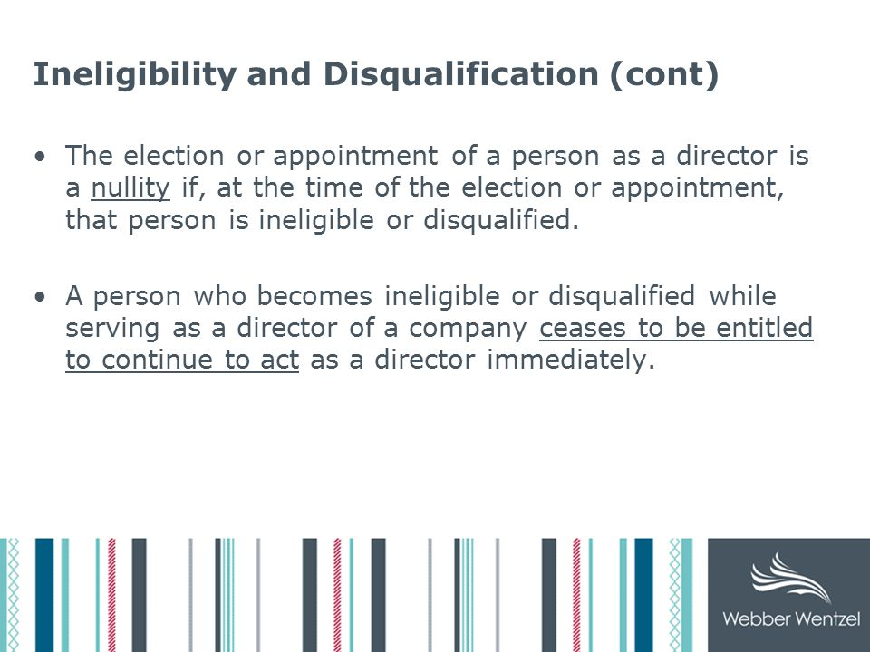 Ineligibility and Disqualification (cont) The election or appointment of a person as a director is a nullity if, at the time of the election or appointment, that person is ineligible or disqualified.