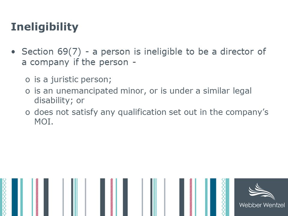 Ineligibility Section 69(7) - a person is ineligible to be a director of a company if the person - ois a juristic person; ois an unemancipated minor, or is under a similar legal disability; or odoes not satisfy any qualification set out in the company's MOI.