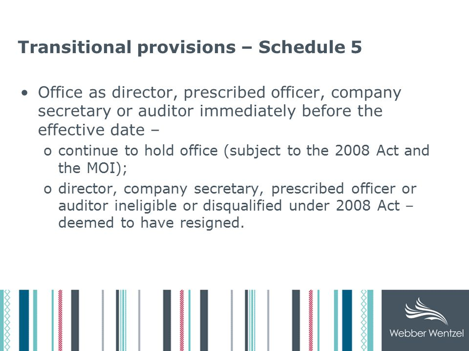 Transitional provisions – Schedule 5 Office as director, prescribed officer, company secretary or auditor immediately before the effective date – ocontinue to hold office (subject to the 2008 Act and the MOI); odirector, company secretary, prescribed officer or auditor ineligible or disqualified under 2008 Act – deemed to have resigned.