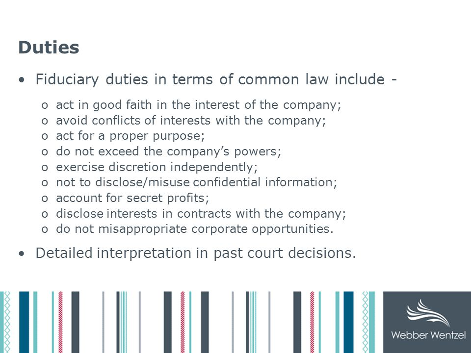 Duties Fiduciary duties in terms of common law include - oact in good faith in the interest of the company; oavoid conflicts of interests with the company; oact for a proper purpose; odo not exceed the company's powers; oexercise discretion independently; onot to disclose/misuse confidential information; oaccount for secret profits; odisclose interests in contracts with the company; odo not misappropriate corporate opportunities.