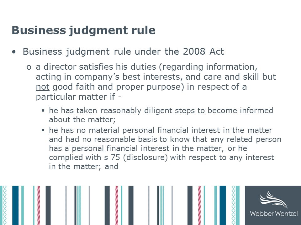 Business judgment rule Business judgment rule under the 2008 Act oa director satisfies his duties (regarding information, acting in company's best interests, and care and skill but not good faith and proper purpose) in respect of a particular matter if -  he has taken reasonably diligent steps to become informed about the matter;  he has no material personal financial interest in the matter and had no reasonable basis to know that any related person has a personal financial interest in the matter, or he complied with s 75 (disclosure) with respect to any interest in the matter; and