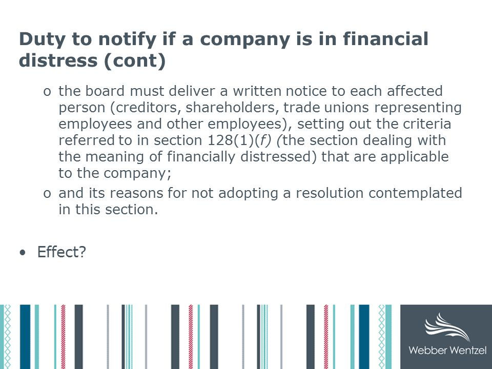 Duty to notify if a company is in financial distress (cont) othe board must deliver a written notice to each affected person (creditors, shareholders, trade unions representing employees and other employees), setting out the criteria referred to in section 128(1)(f) (the section dealing with the meaning of financially distressed) that are applicable to the company; oand its reasons for not adopting a resolution contemplated in this section.