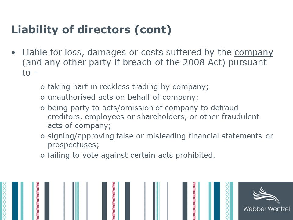 Liability of directors (cont) Liable for loss, damages or costs suffered by the company (and any other party if breach of the 2008 Act) pursuant to - otaking part in reckless trading by company; ounauthorised acts on behalf of company; obeing party to acts/omission of company to defraud creditors, employees or shareholders, or other fraudulent acts of company; osigning/approving false or misleading financial statements or prospectuses; ofailing to vote against certain acts prohibited.