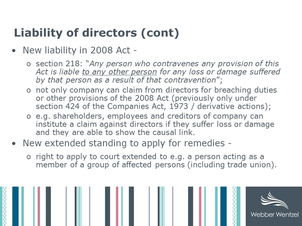 Liability of directors (cont) New liability in 2008 Act - osection 218: Any person who contravenes any provision of this Act is liable to any other person for any loss or damage suffered by that person as a result of that contravention ; onot only company can claim from directors for breaching duties or other provisions of the 2008 Act (previously only under section 424 of the Companies Act, 1973 / derivative actions); oe.g.