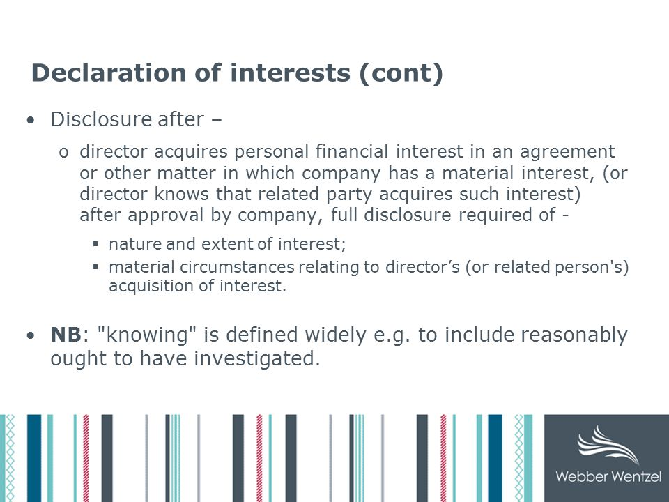 Declaration of interests (cont) Disclosure after – odirector acquires personal financial interest in an agreement or other matter in which company has a material interest, (or director knows that related party acquires such interest) after approval by company, full disclosure required of -  nature and extent of interest;  material circumstances relating to director's (or related person s) acquisition of interest.