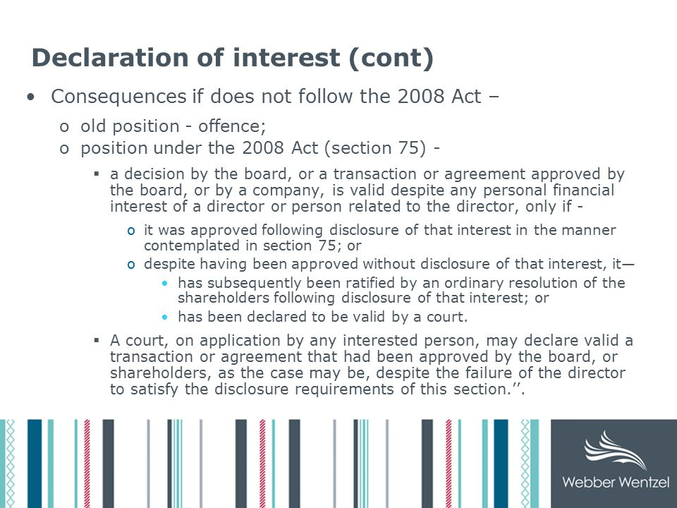 Declaration of interest (cont) Consequences if does not follow the 2008 Act – oold position - offence; oposition under the 2008 Act (section 75) -  a decision by the board, or a transaction or agreement approved by the board, or by a company, is valid despite any personal financial interest of a director or person related to the director, only if - oit was approved following disclosure of that interest in the manner contemplated in section 75; or odespite having been approved without disclosure of that interest, it— has subsequently been ratified by an ordinary resolution of the shareholders following disclosure of that interest; or has been declared to be valid by a court.