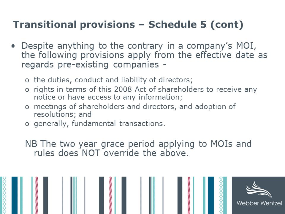 Transitional provisions – Schedule 5 (cont) A right of any person to seek a remedy in terms of the 2008 Act applies with respect to conduct pertaining to a pre-existing company and occurring before the effective date, unless the person had commenced proceedings in a court in respect of the same conduct before the effective date.