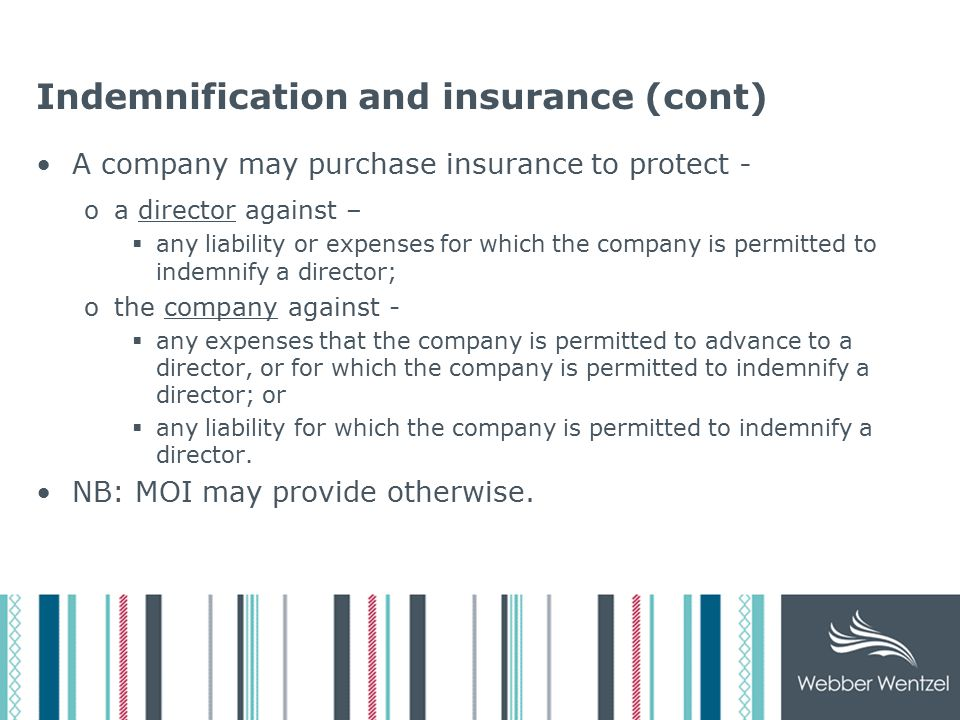 Indemnification and insurance (cont) A company may purchase insurance to protect - oa director against –  any liability or expenses for which the company is permitted to indemnify a director; othe company against -  any expenses that the company is permitted to advance to a director, or for which the company is permitted to indemnify a director; or  any liability for which the company is permitted to indemnify a director.